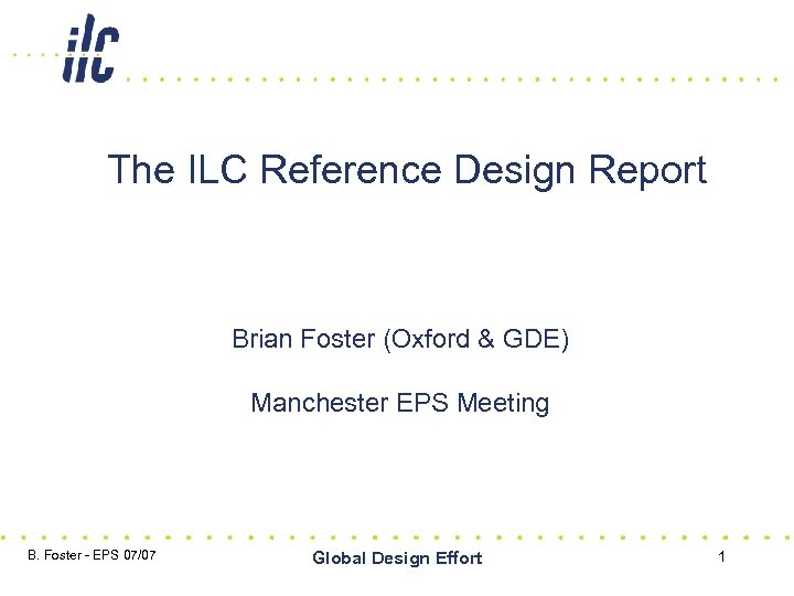 The ILC Reference Design Report Brian Foster (Oxford & GDE) Manchester EPS Meeting B.