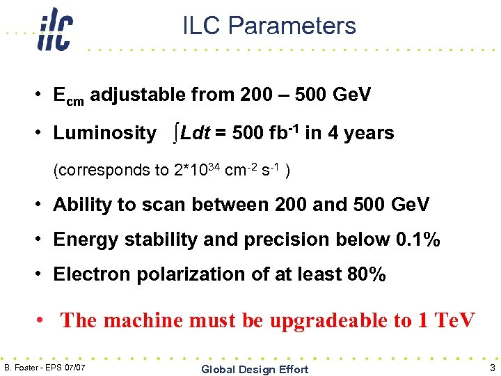 ILC Parameters • Ecm adjustable from 200 – 500 Ge. V • Luminosity ∫Ldt