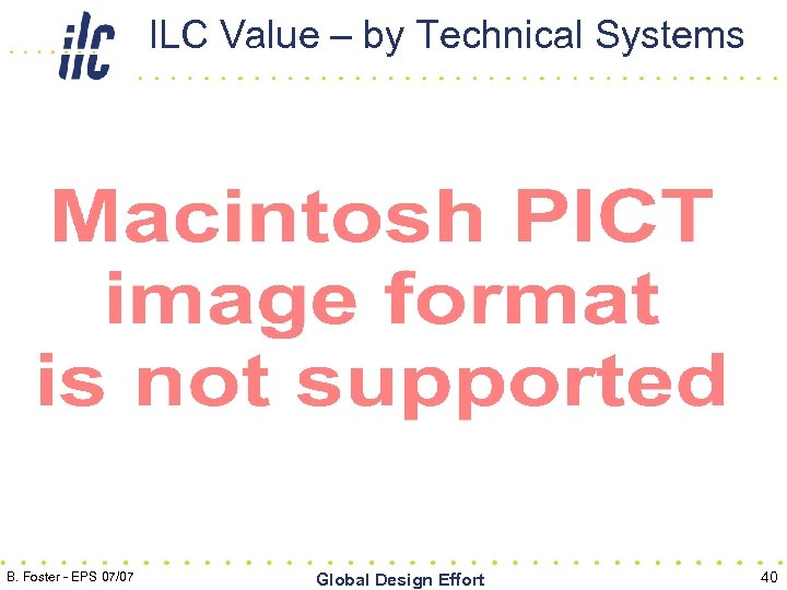 ILC Value – by Technical Systems B. Foster - EPS 07/07 Global Design Effort