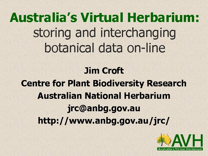 Australia's Virtual Herbarium: storing and interchanging botanical data on-line Jim Croft Centre for Plant