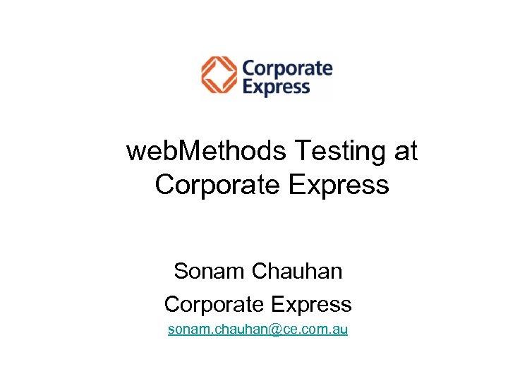 web. Methods Testing at Corporate Express Sonam Chauhan Corporate Express sonam. chauhan@ce. com. au