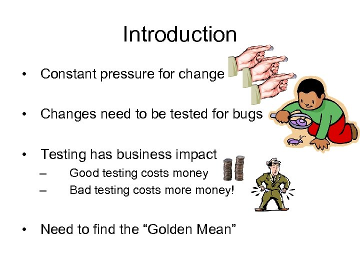 Introduction • Constant pressure for change • Changes need to be tested for bugs