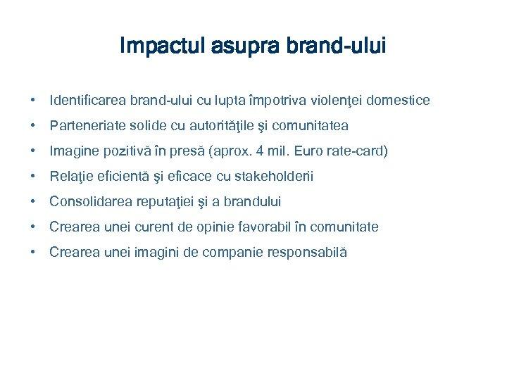 Impactul asupra brand-ului • Identificarea brand-ului cu lupta împotriva violenţei domestice • Parteneriate solide