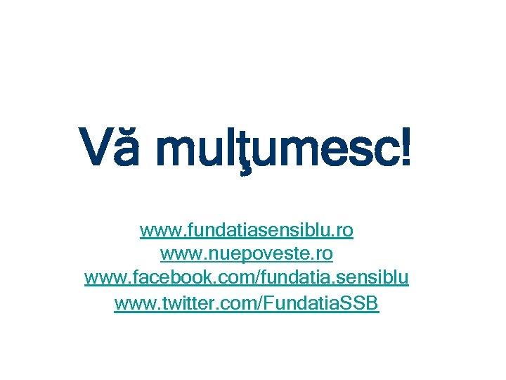 Vă mulţumesc! www. fundatiasensiblu. ro www. nuepoveste. ro www. facebook. com/fundatia. sensiblu www. twitter.