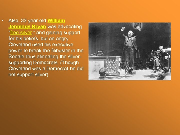 "• Also, 33 year-old William Jennings Bryan was advocating ""free silver, "" and"