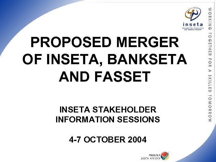 PROPOSED MERGER OF INSETA, BANKSETA AND FASSET INSETA STAKEHOLDER INFORMATION SESSIONS 4 -7 OCTOBER