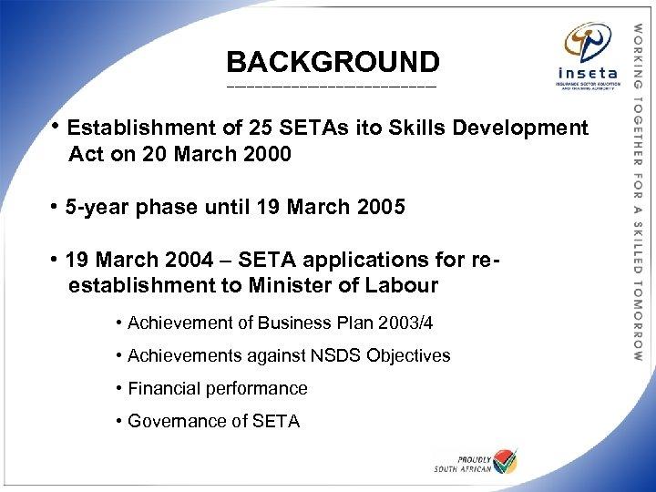BACKGROUND __________________________ • Establishment of 25 SETAs ito Skills Development Act on 20 March