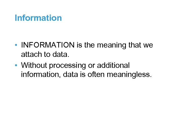 Information • INFORMATION is the meaning that we attach to data. • Without processing