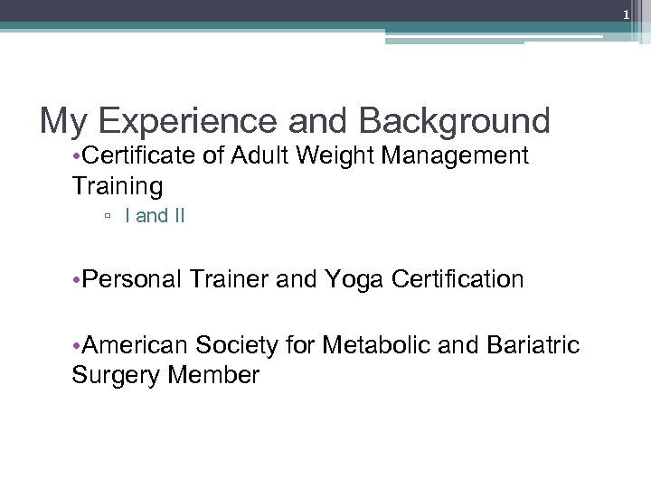 1 My Experience and Background • Certificate of Adult Weight Management Training ▫ I