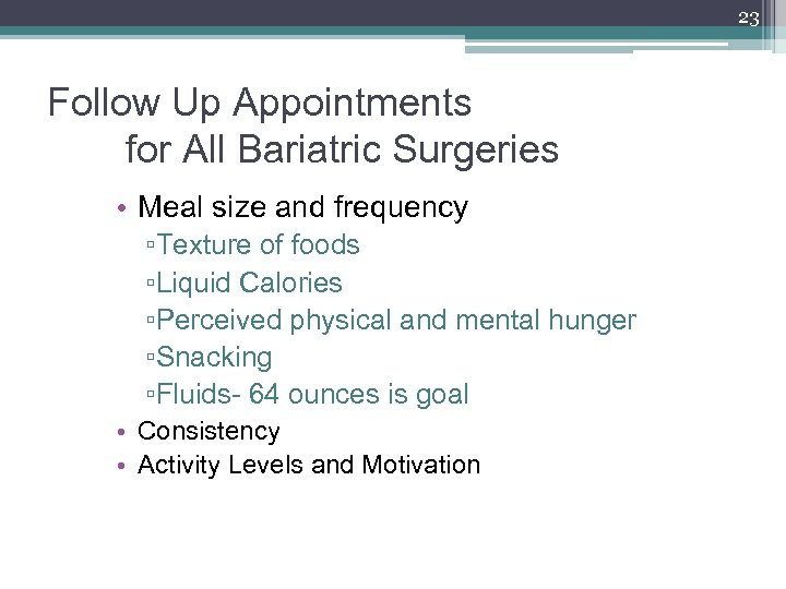23 Follow Up Appointments for All Bariatric Surgeries • Meal size and frequency ▫Texture