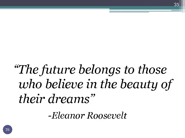 """35 """"The future belongs to those who believe in the beauty of their dreams"""""""