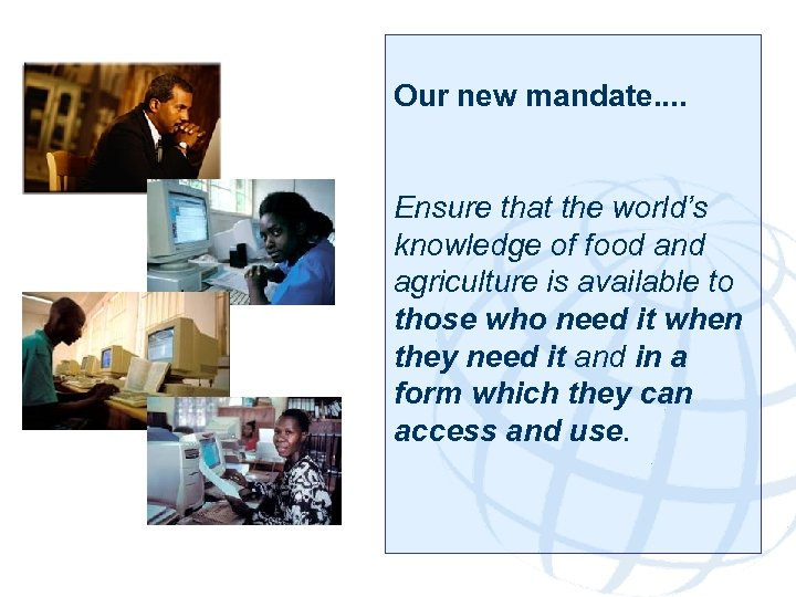 Our new mandate. . Ensure that the world's knowledge of food and agriculture is