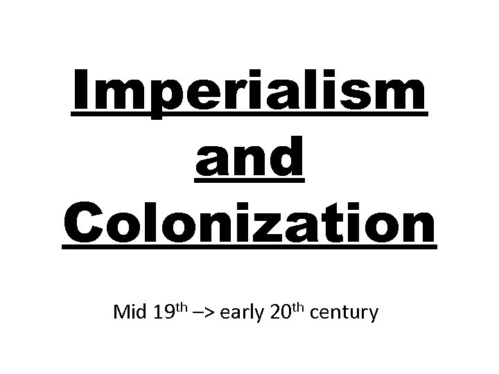 Imperialism and Colonization Mid 19 th –> early 20 th century