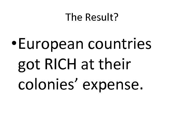 The Result? • European countries got RICH at their colonies' expense.