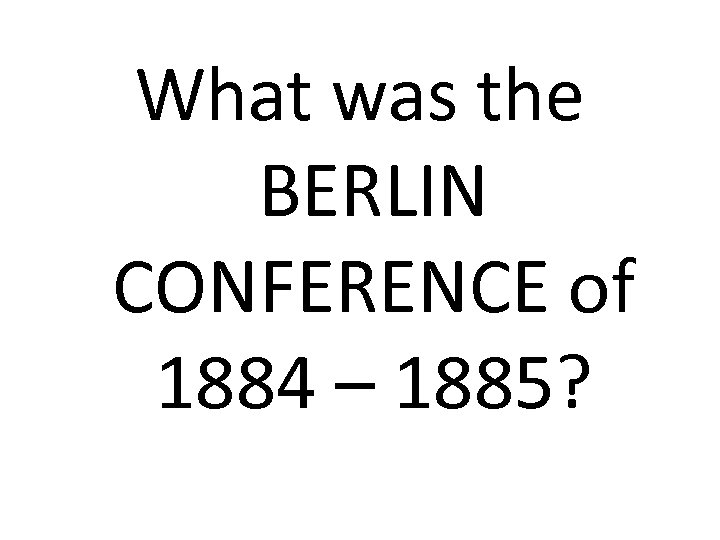 What was the BERLIN CONFERENCE of 1884 – 1885?