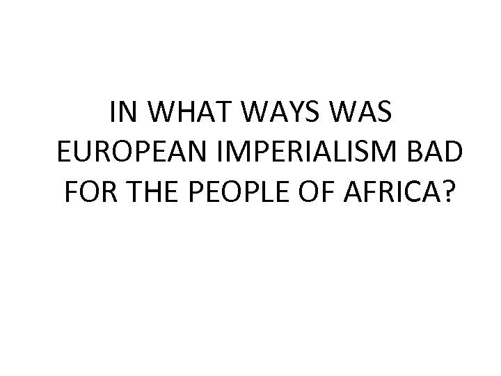 IN WHAT WAYS WAS EUROPEAN IMPERIALISM BAD FOR THE PEOPLE OF AFRICA?