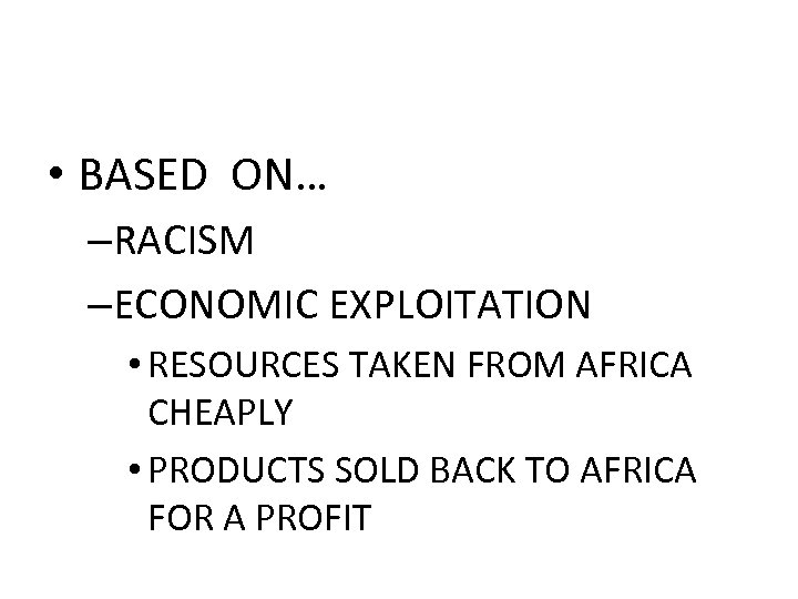 • BASED ON… –RACISM –ECONOMIC EXPLOITATION • RESOURCES TAKEN FROM AFRICA CHEAPLY •