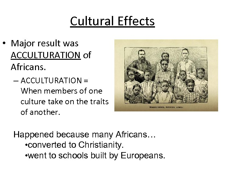Cultural Effects • Major result was ACCULTURATION of Africans. – ACCULTURATION = When members