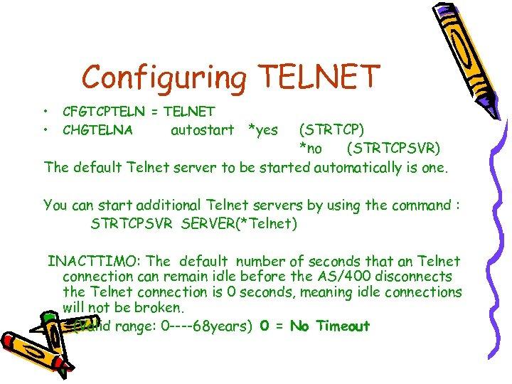 Configuring TELNET • • CFGTCPTELN = TELNET CHGTELNA autostart *yes (STRTCP) *no (STRTCPSVR) The