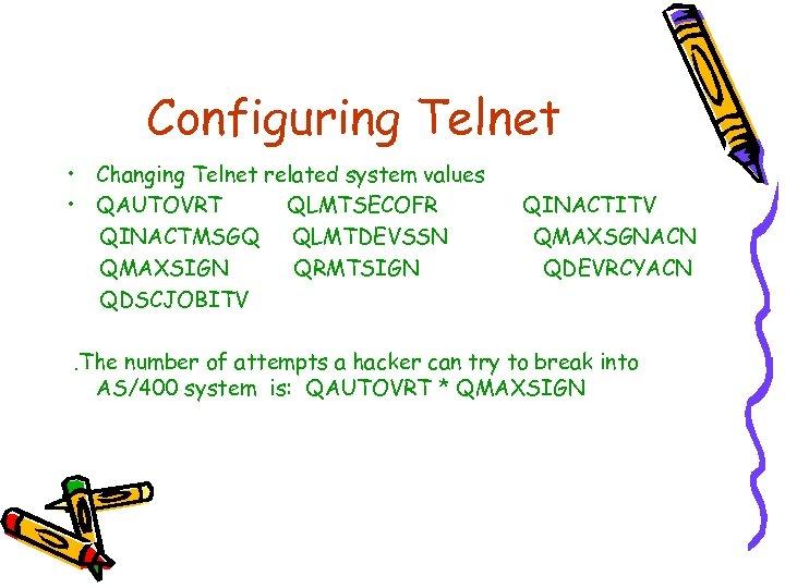 Configuring Telnet • Changing Telnet related system values • QAUTOVRT QLMTSECOFR QINACTMSGQ QLMTDEVSSN QMAXSIGN