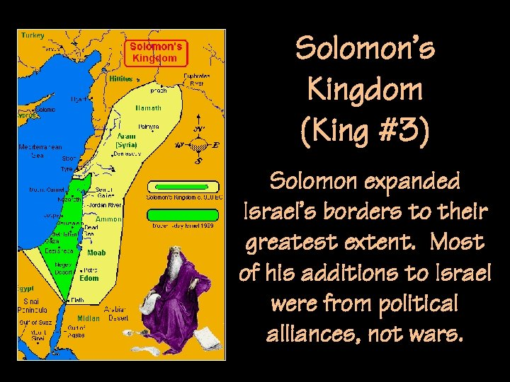 Solomon's Kingdom (King #3) Solomon expanded Israel's borders to their greatest extent. Most of