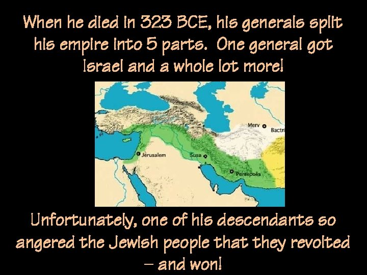 When he died in 323 BCE, his generals split his empire into 5 parts.