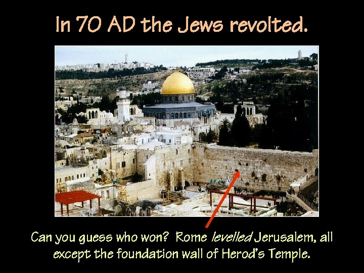 In 70 AD the Jews revolted. Can you guess who won? Rome levelled Jerusalem,