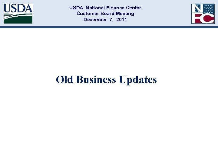 USDA, National Finance Center Customer Board Meeting December 7, 2011 Old Business Updates