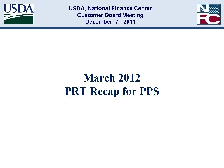 USDA, National Finance Center Customer Board Meeting December 7, 2011 March 2012 PRT Recap