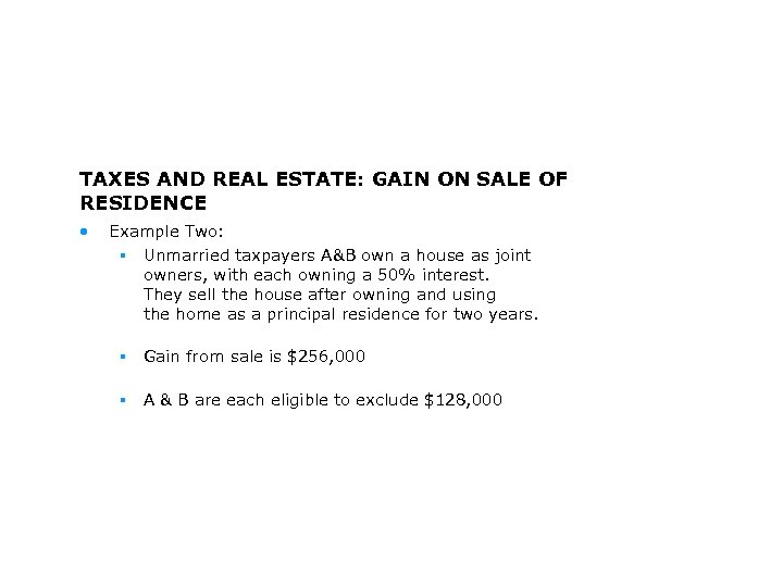 TAXES AND REAL ESTATE: GAIN ON SALE OF RESIDENCE • Example Two: § Unmarried