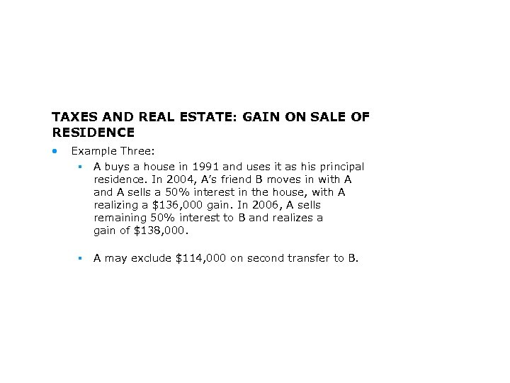 TAXES AND REAL ESTATE: GAIN ON SALE OF RESIDENCE • Example Three: § A