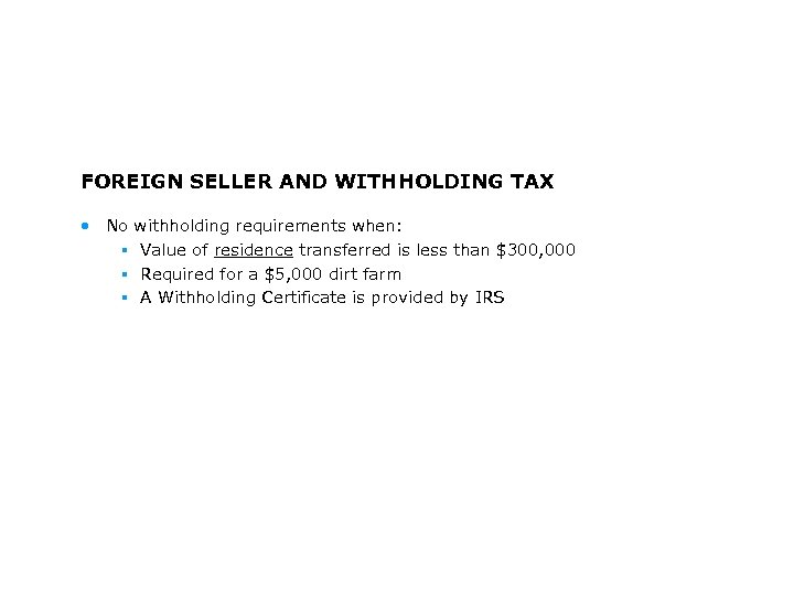 FOREIGN SELLER AND WITHHOLDING TAX • No § § § withholding requirements when: Value
