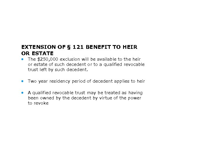 EXTENSION OF § 121 BENEFIT TO HEIR OR ESTATE • The $250, 000 exclusion