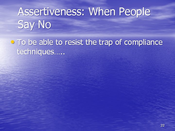 Assertiveness: When People Say No • To be able to resist the trap of