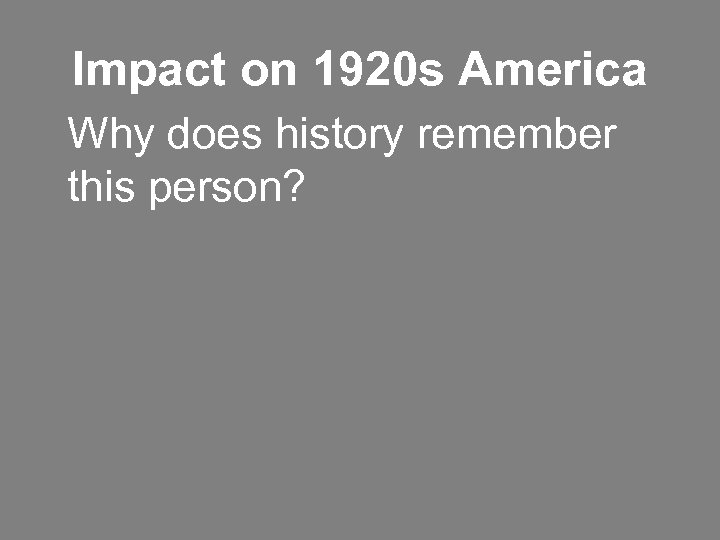 Impact on 1920 s America Why does history remember this person?