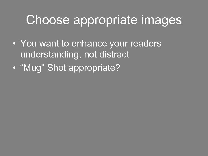 Choose appropriate images • You want to enhance your readers understanding, not distract •