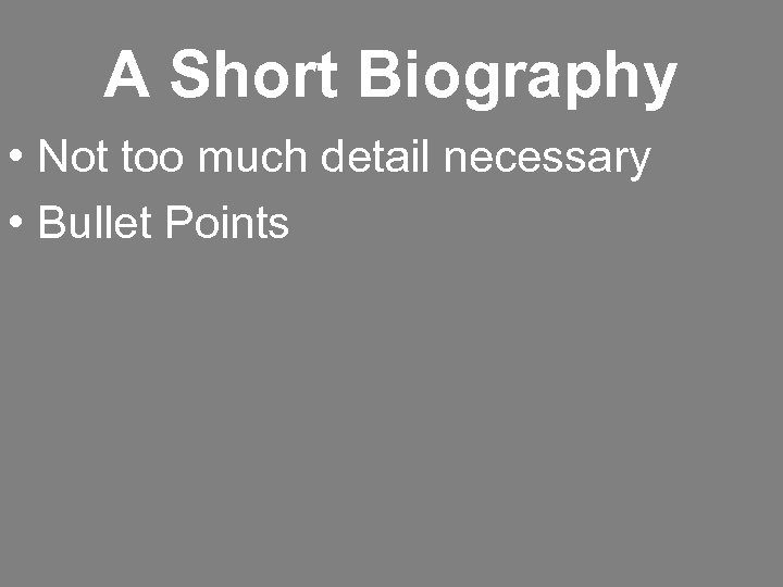 A Short Biography • Not too much detail necessary • Bullet Points