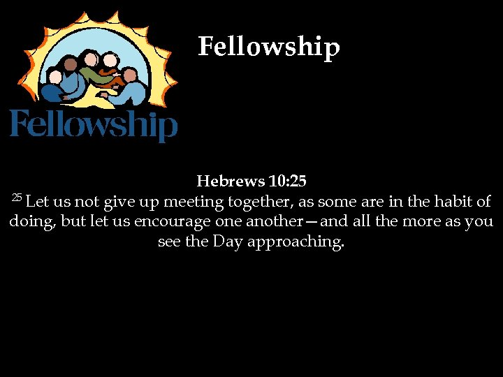 Fellowship Hebrews 10: 25 25 Let us not give up meeting together, as some