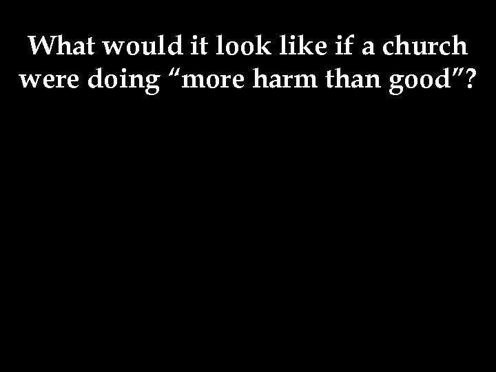 "What would it look like if a church were doing ""more harm than good""?"