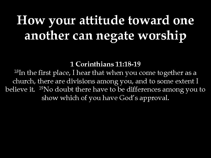 How your attitude toward one another can negate worship 1 Corinthians 11: 18 -19