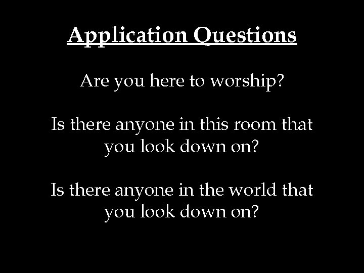Application Questions Are you here to worship? Is there anyone in this room that