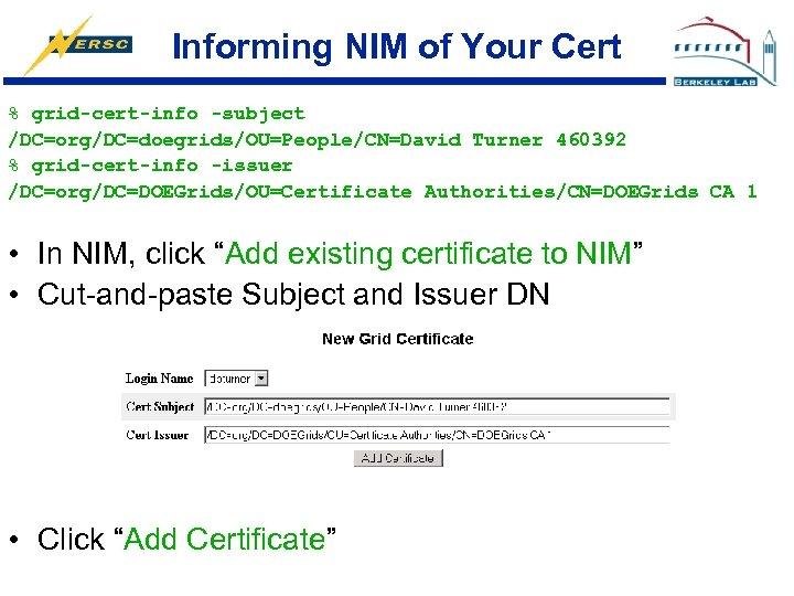 Informing NIM of Your Cert % grid-cert-info -subject /DC=org/DC=doegrids/OU=People/CN=David Turner 460392 % grid-cert-info -issuer
