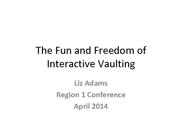 The Fun and Freedom of Interactive Vaulting Liz Adams Region 1 Conference April 2014