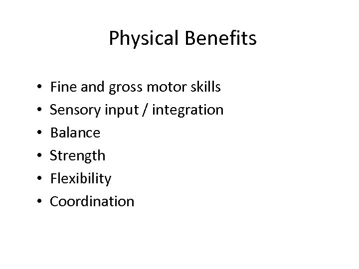 Physical Benefits • • • Fine and gross motor skills Sensory input / integration