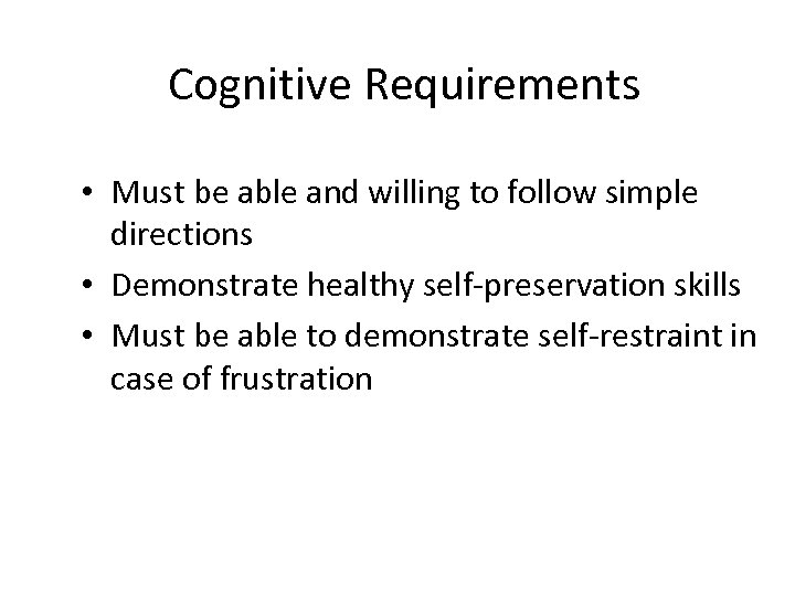 Cognitive Requirements • Must be able and willing to follow simple directions • Demonstrate