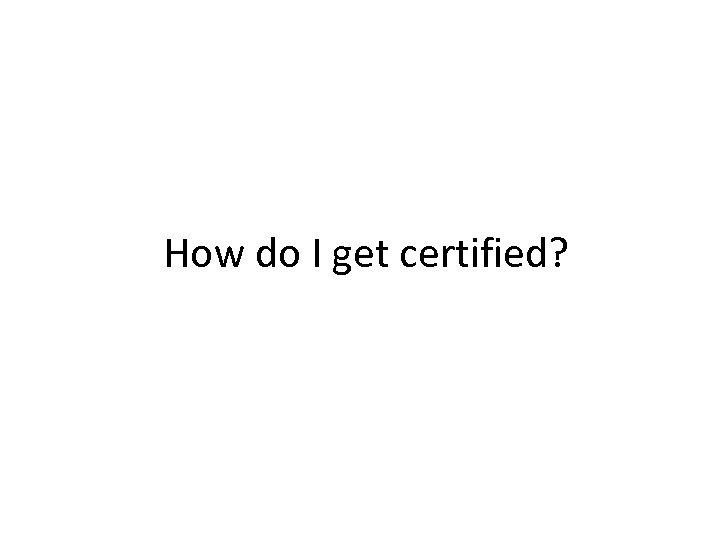 How do I get certified?