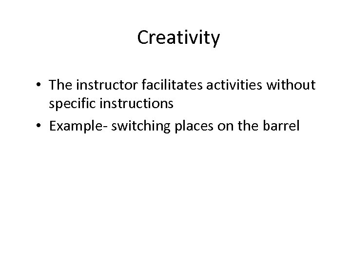 Creativity • The instructor facilitates activities without specific instructions • Example- switching places on