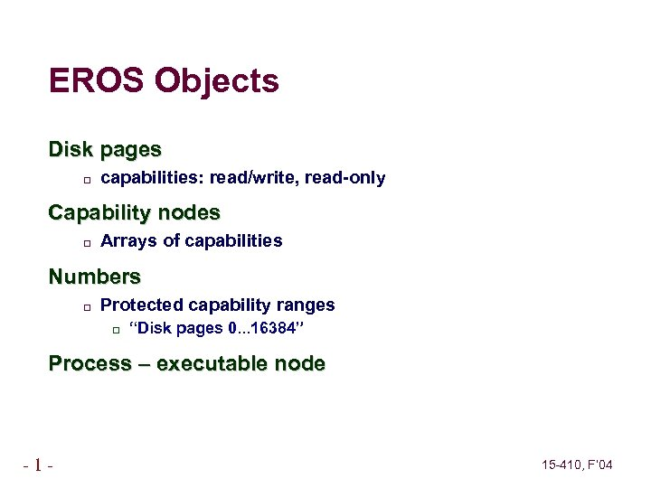 EROS Objects Disk pages capabilities: read/write, read-only Capability nodes Arrays of capabilities Numbers Protected