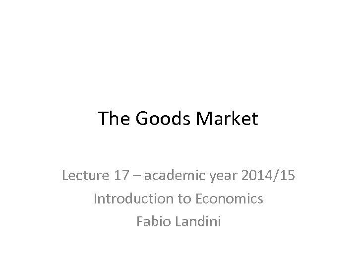 The Goods Market Lecture 17 – academic year 2014/15 Introduction to Economics Fabio Landini