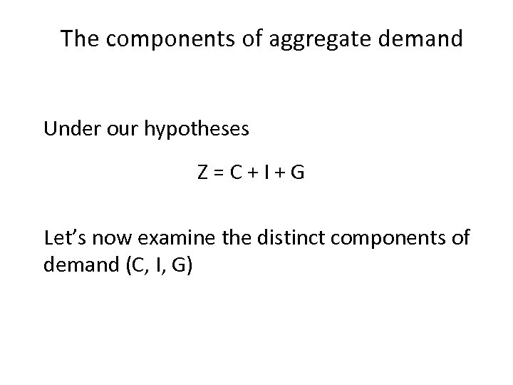 The components of aggregate demand Under our hypotheses Z=C+I+G Let's now examine the distinct
